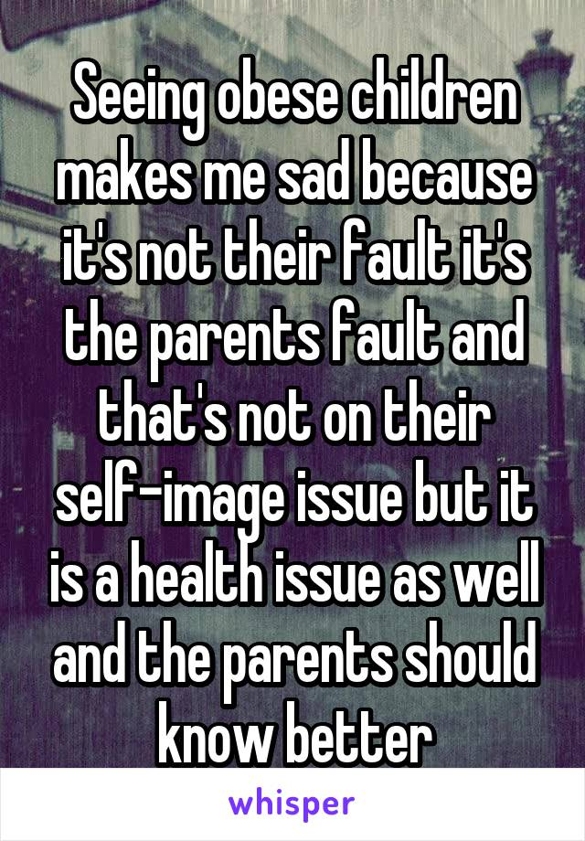 Seeing obese children makes me sad because it's not their fault it's the parents fault and that's not on their self-image issue but it is a health issue as well and the parents should know better
