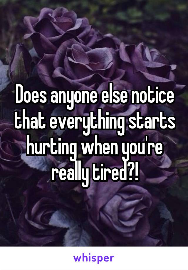 Does anyone else notice that everything starts hurting when you're really tired?!