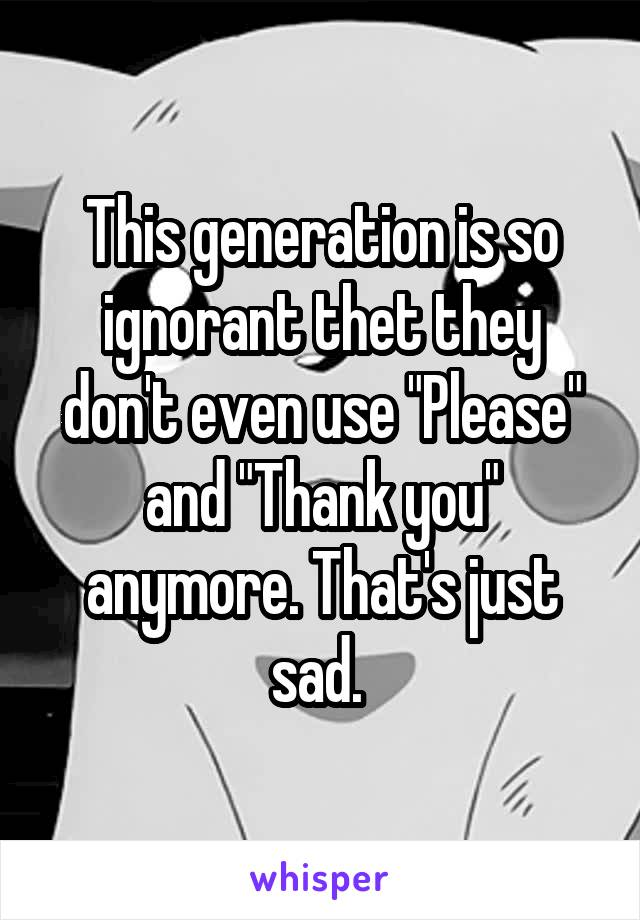"This generation is so ignorant thet they don't even use ""Please"" and ""Thank you"" anymore. That's just sad."