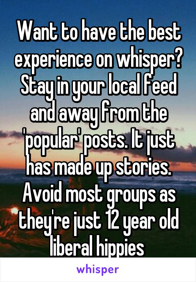 Want to have the best experience on whisper? Stay in your local feed and away from the 'popular' posts. It just has made up stories. Avoid most groups as they're just 12 year old liberal hippies