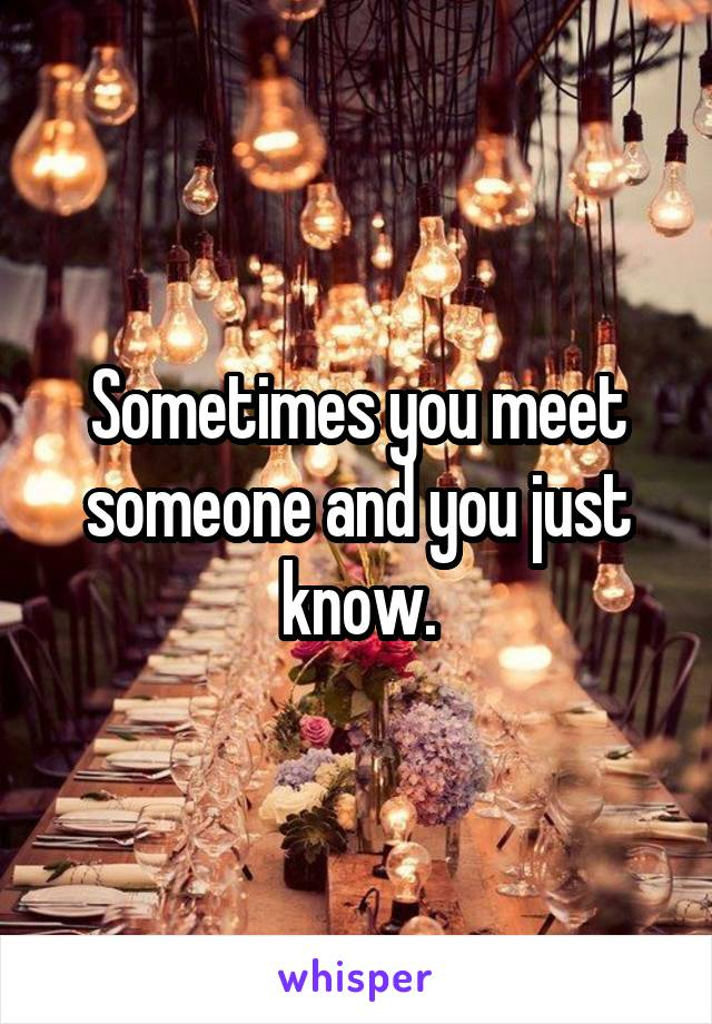 Sometimes you meet someone and you just know.