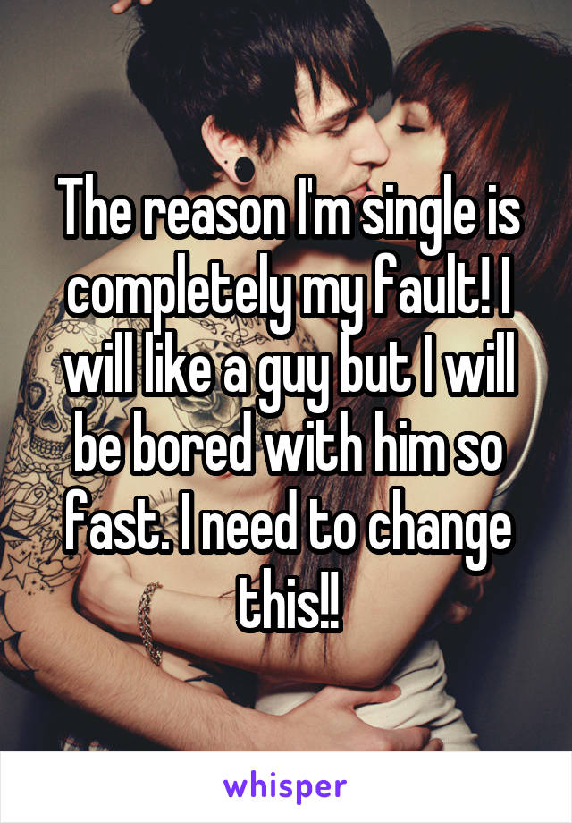 The reason I'm single is completely my fault! I will like a guy but I will be bored with him so fast. I need to change this!!