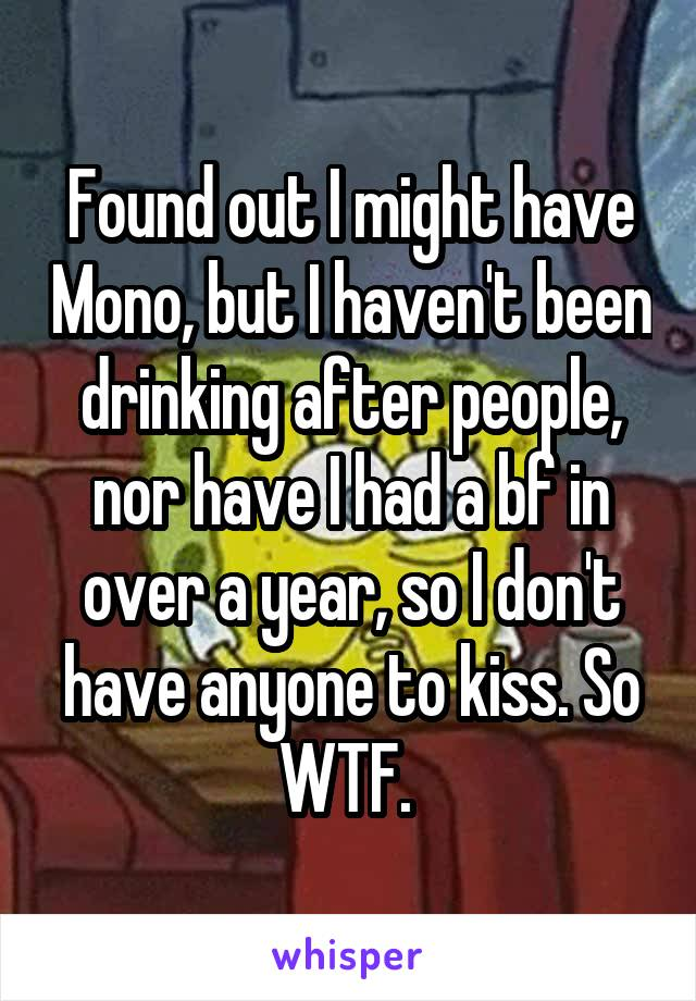 Found out I might have Mono, but I haven't been drinking after people, nor have I had a bf in over a year, so I don't have anyone to kiss. So WTF.