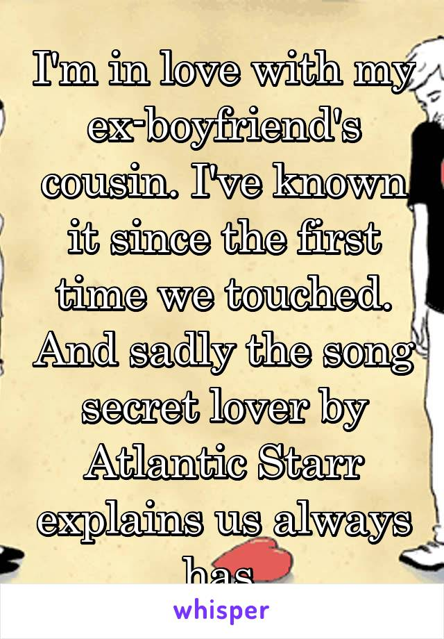 I'm in love with my ex-boyfriend's cousin. I've known it since the first time we touched. And sadly the song secret lover by Atlantic Starr explains us always has.