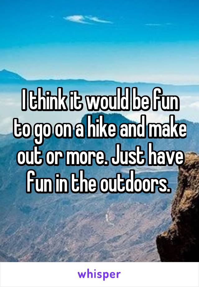 I think it would be fun to go on a hike and make out or more. Just have fun in the outdoors.