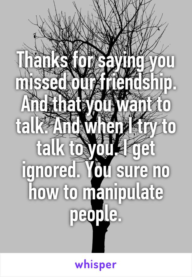 Thanks for saying you missed our friendship. And that you want to talk. And when I try to talk to you. I get ignored. You sure no how to manipulate people.