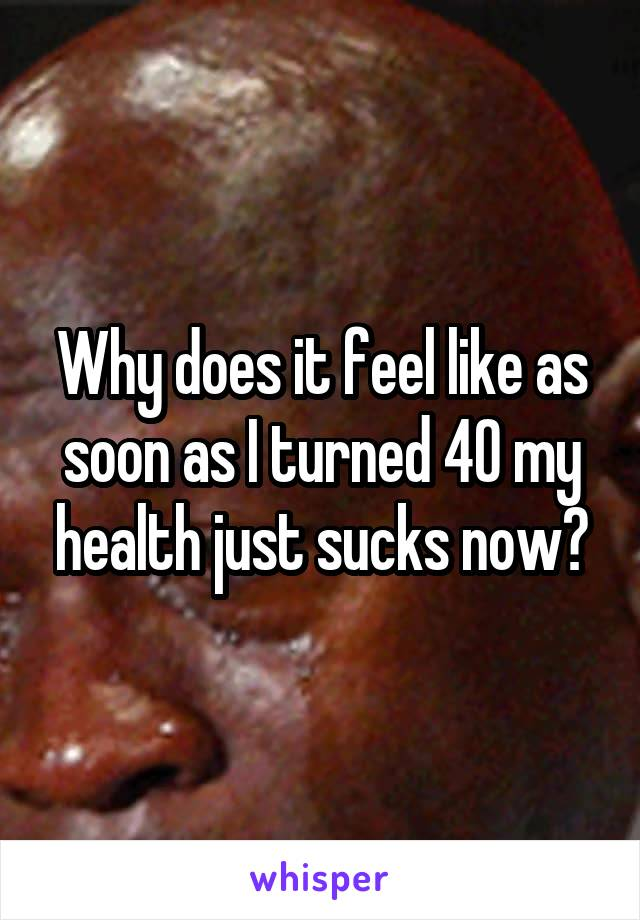 Why does it feel like as soon as I turned 40 my health just sucks now?