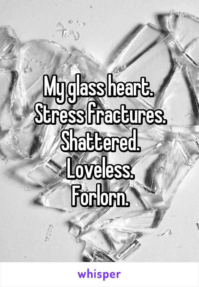 My glass heart.  Stress fractures. Shattered. Loveless. Forlorn.