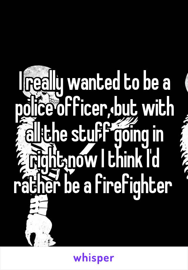 I really wanted to be a police officer, but with all the stuff going in right now I think I'd rather be a firefighter