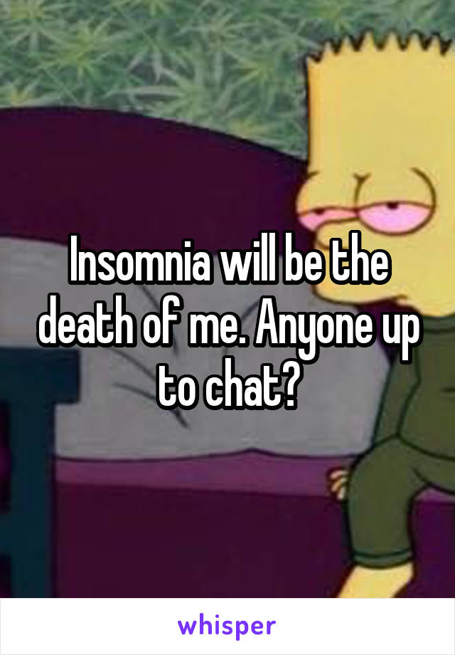 Insomnia will be the death of me. Anyone up to chat?