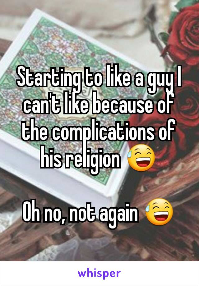 Starting to like a guy I can't like because of the complications of his religion 😅  Oh no, not again 😅