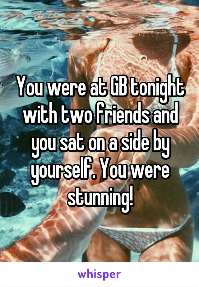 You were at GB tonight with two friends and you sat on a side by yourself. You were stunning!