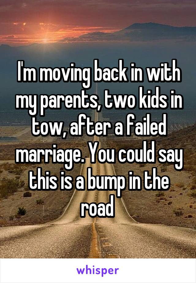 I'm moving back in with my parents, two kids in tow, after a failed marriage. You could say this is a bump in the road