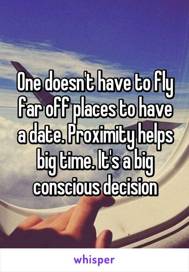 One doesn't have to fly far off places to have a date. Proximity helps big time. It's a big conscious decision