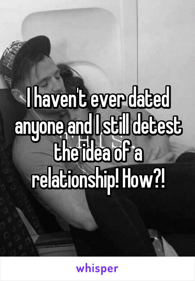 I haven't ever dated anyone and I still detest the idea of a relationship! How?!
