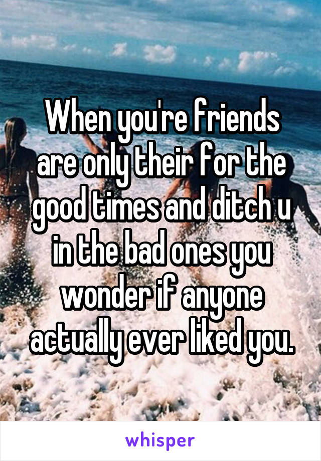When you're friends are only their for the good times and ditch u in the bad ones you wonder if anyone actually ever liked you.