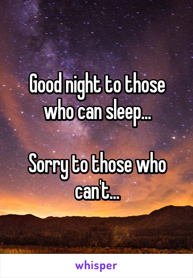 Good night to those who can sleep...  Sorry to those who can't...
