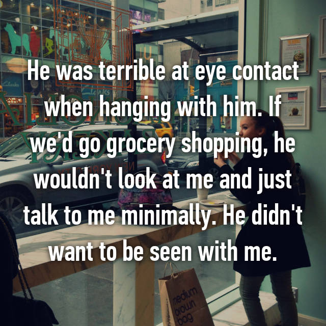 He was terrible at eye contact when hanging with him. If we'd go grocery shopping, he wouldn't look at me and just talk to me minimally. He didn't want to be seen with me.
