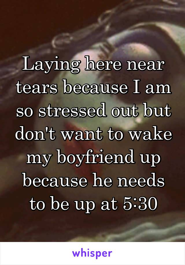 Laying here near tears because I am so stressed out but don't want to wake my boyfriend up because he needs to be up at 5:30