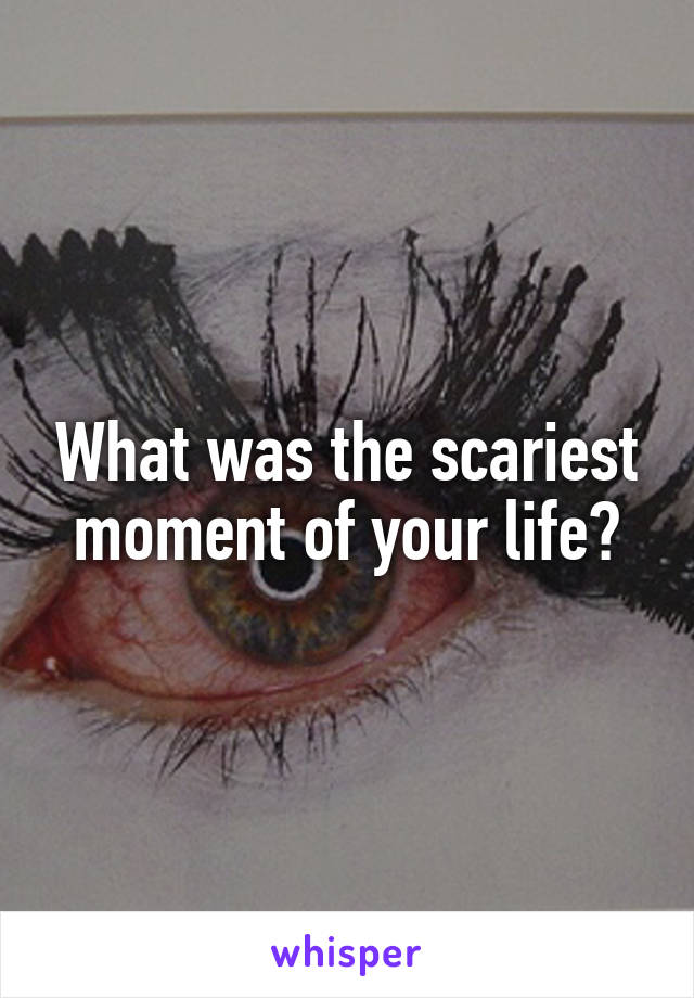 What was the scariest moment of your life?