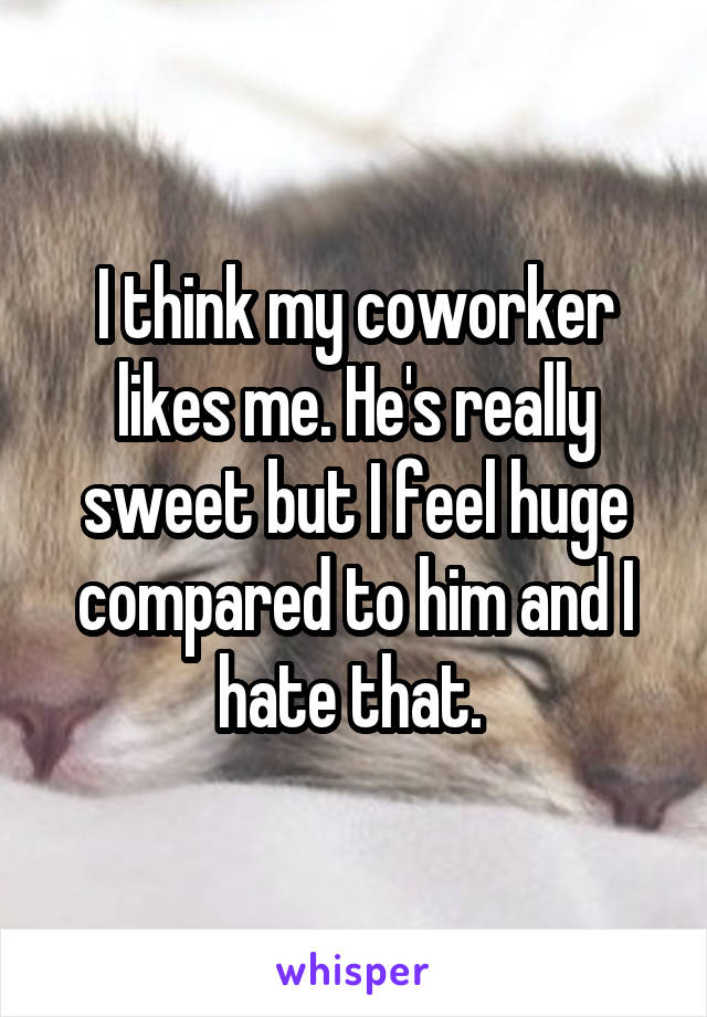 I think my coworker likes me. He's really sweet but I feel huge compared to him and I hate that.