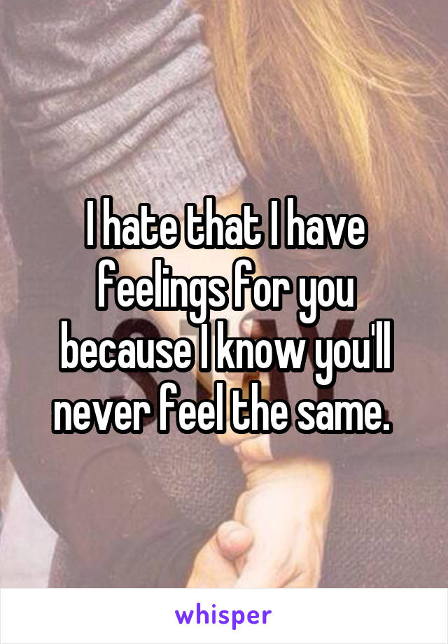 I hate that I have feelings for you because I know you'll never feel the same.