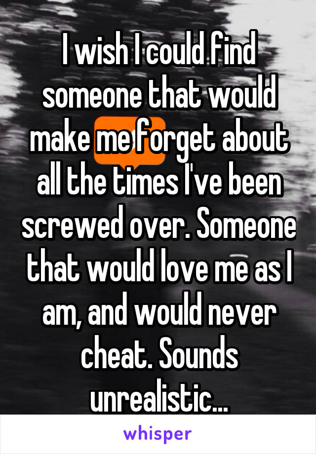 I wish I could find someone that would make me forget about all the times I've been screwed over. Someone that would love me as I am, and would never cheat. Sounds unrealistic...