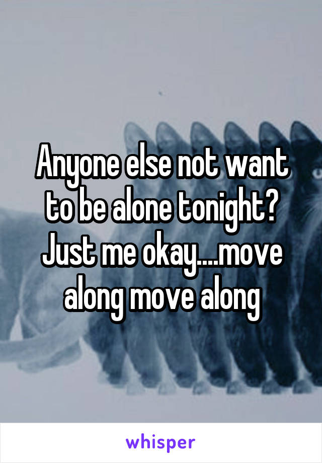 Anyone else not want to be alone tonight? Just me okay....move along move along