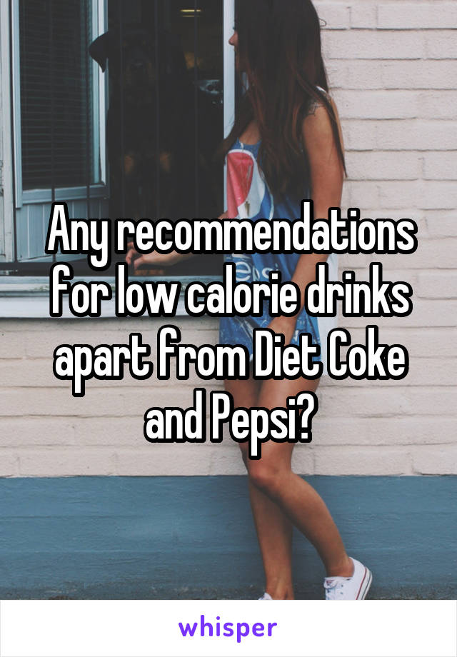 Any recommendations for low calorie drinks apart from Diet Coke and Pepsi?