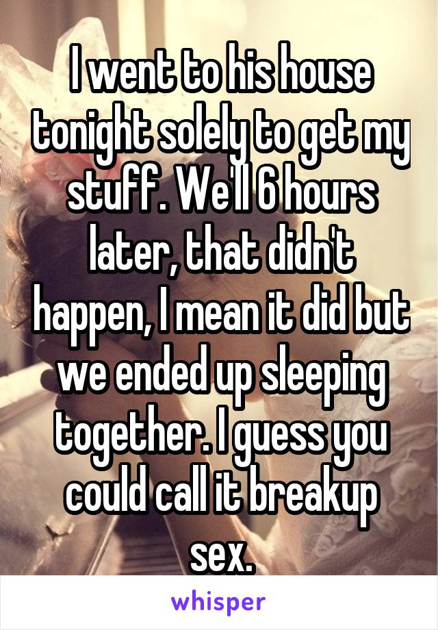 I went to his house tonight solely to get my stuff. We'll 6 hours later, that didn't happen, I mean it did but we ended up sleeping together. I guess you could call it breakup sex.