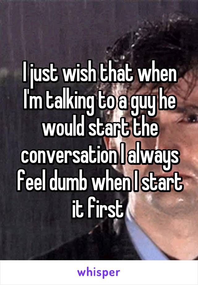 I just wish that when I'm talking to a guy he would start the conversation I always feel dumb when I start it first