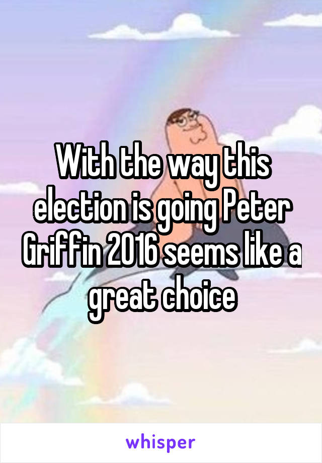 With the way this election is going Peter Griffin 2016 seems like a great choice