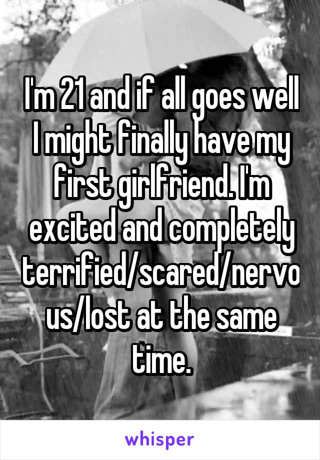 I'm 21 and if all goes well I might finally have my first girlfriend. I'm excited and completely terrified/scared/nervous/lost at the same time.