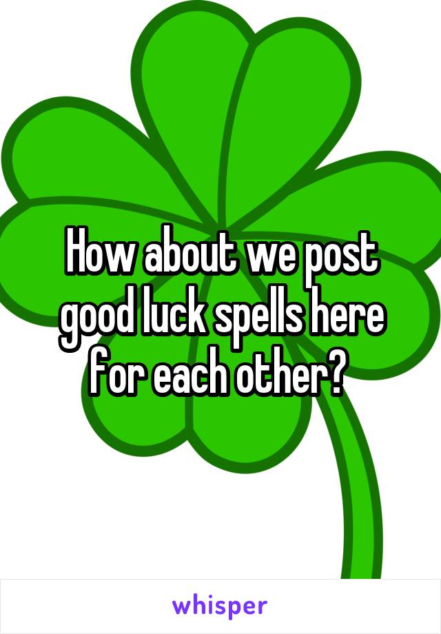 How about we post good luck spells here for each other?
