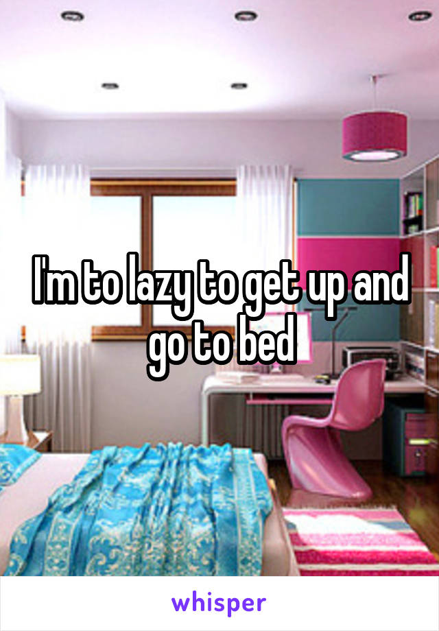 I'm to lazy to get up and go to bed
