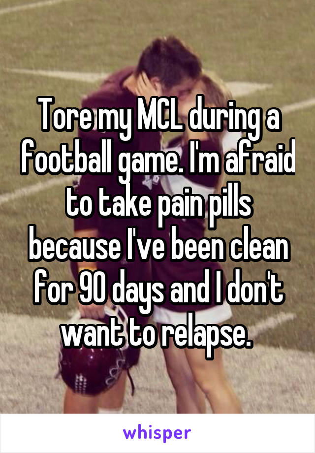 Tore my MCL during a football game. I'm afraid to take pain pills because I've been clean for 90 days and I don't want to relapse.