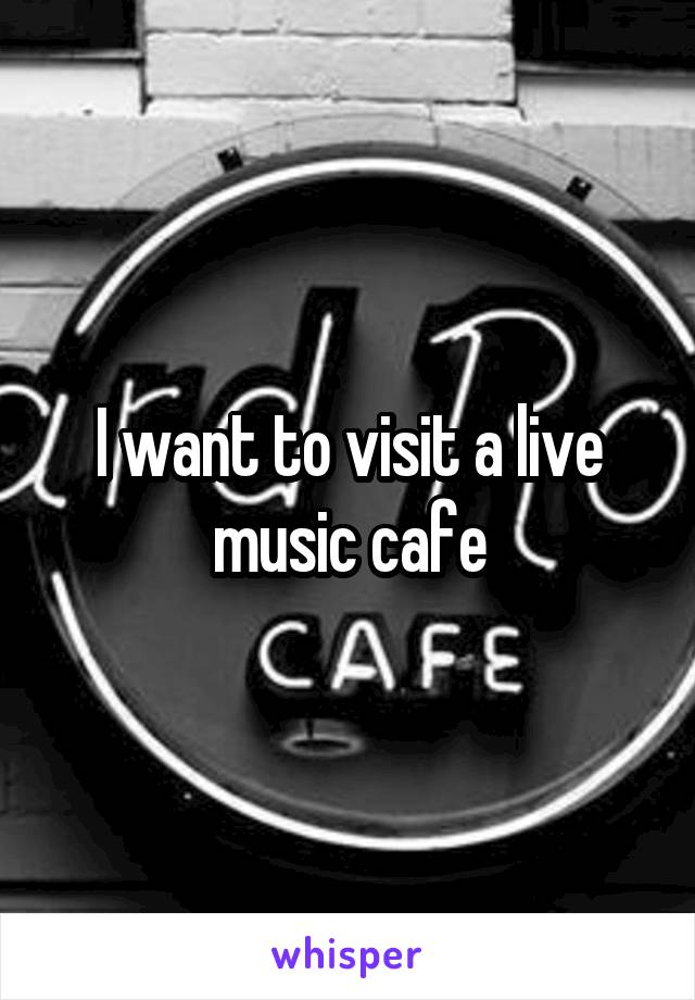 I want to visit a live music cafe