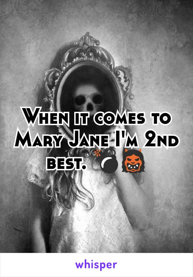 When it comes to Mary Jane I'm 2nd best. 💣👹