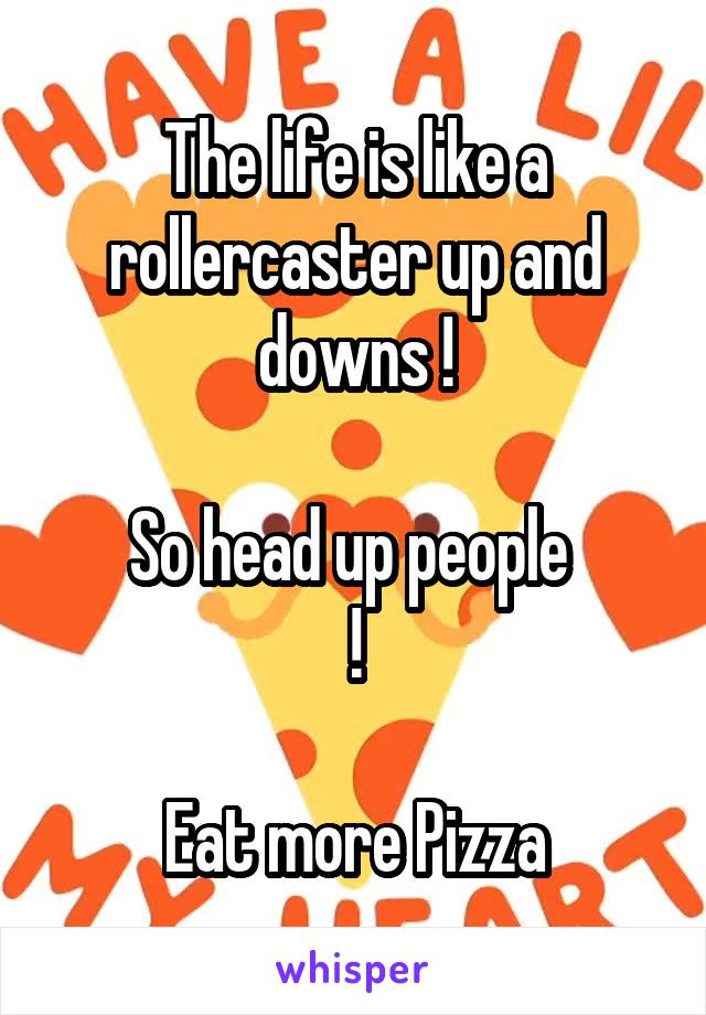 The life is like a rollercaster up and downs !  So head up people  !  Eat more Pizza