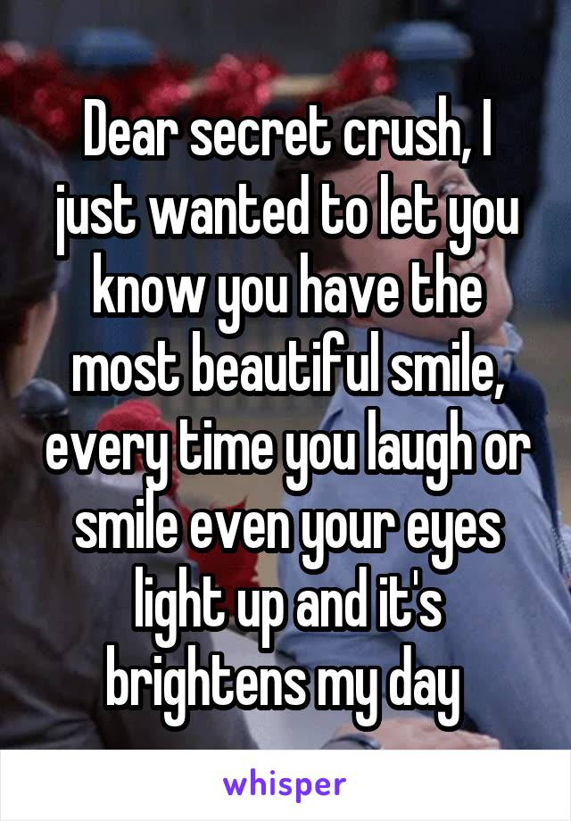 Dear secret crush, I just wanted to let you know you have the most beautiful smile, every time you laugh or smile even your eyes light up and it's brightens my day
