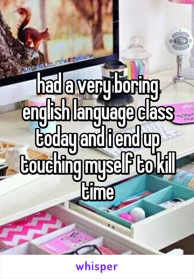 had a very boring english language class today and i end up touching myself to kill time