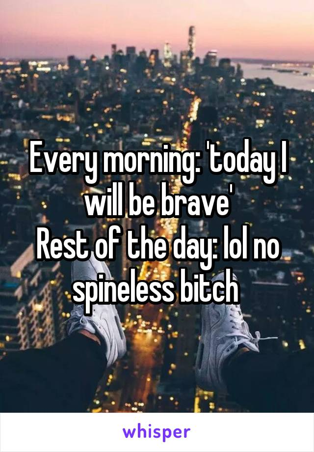 Every morning: 'today I will be brave' Rest of the day: lol no spineless bitch