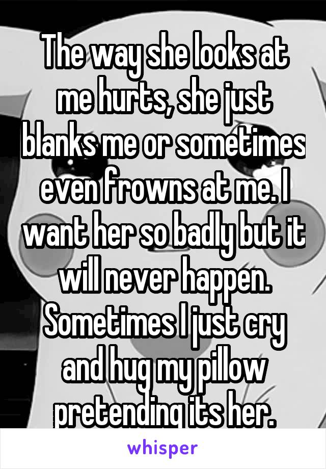The way she looks at me hurts, she just blanks me or sometimes even frowns at me. I want her so badly but it will never happen. Sometimes I just cry and hug my pillow pretending its her.