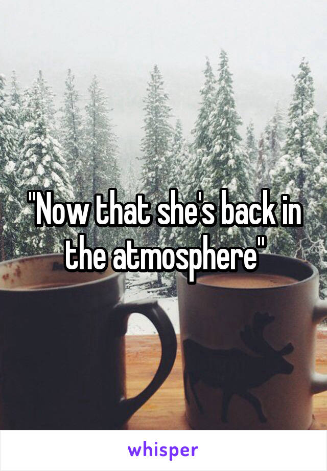 """Now that she's back in the atmosphere"""