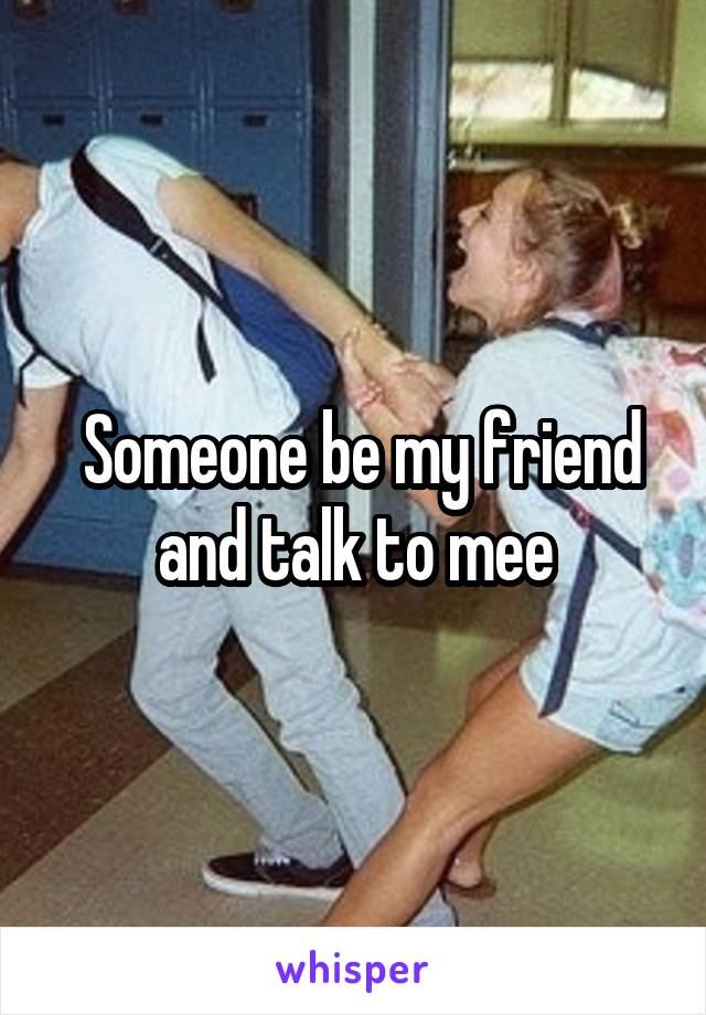 Someone be my friend and talk to mee