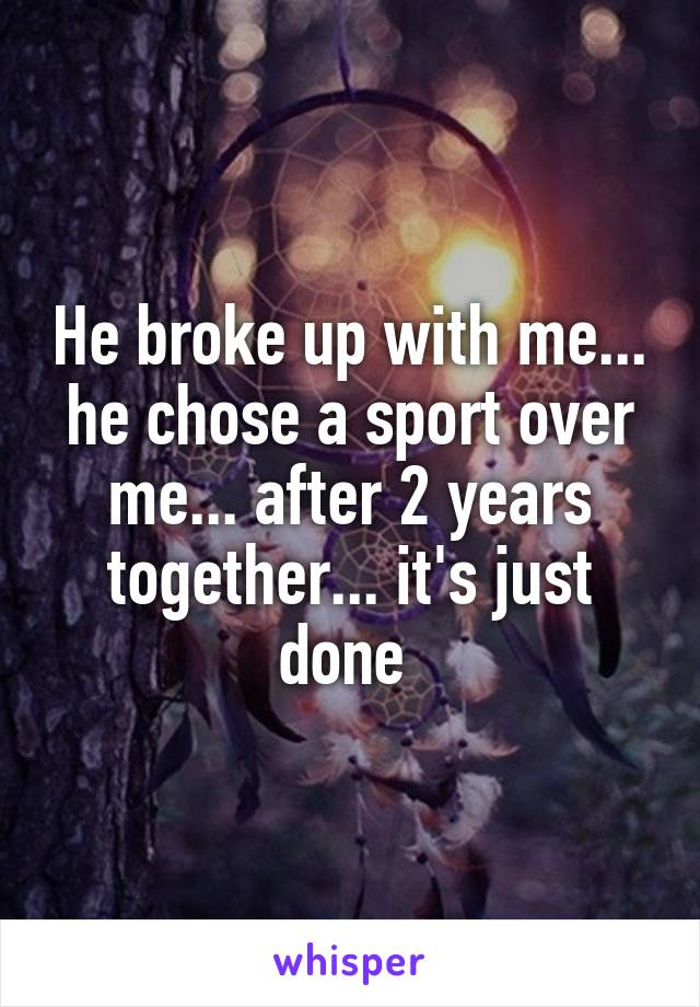 He broke up with me... he chose a sport over me... after 2 years together... it's just done