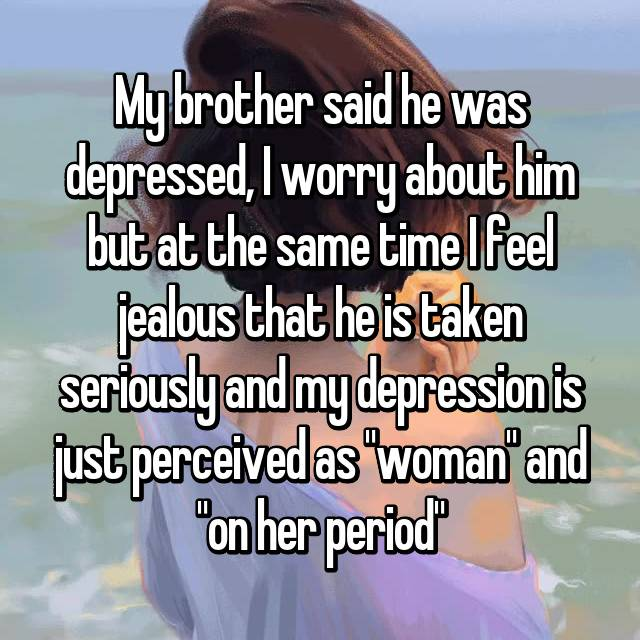 """My brother said he was depressed, I worry about him but at the same time I feel jealous that he is taken seriously and my depression is just perceived as """"woman"""" and """"on her period"""""""