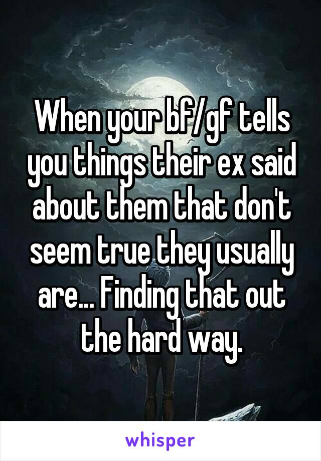 When your bf/gf tells you things their ex said about them that don't seem true they usually are... Finding that out the hard way.