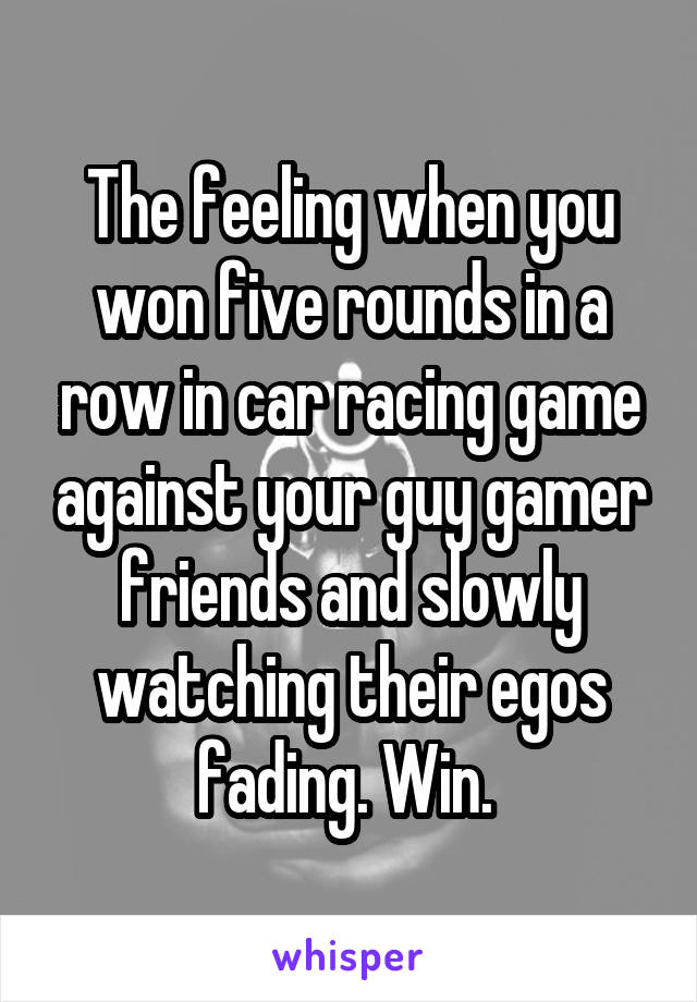 The feeling when you won five rounds in a row in car racing game against your guy gamer friends and slowly watching their egos fading. Win.