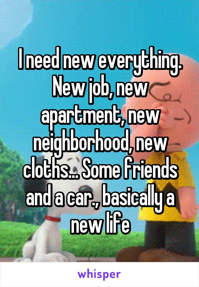 I need new everything. New job, new apartment, new neighborhood, new cloths... Some friends and a car., basically a new life